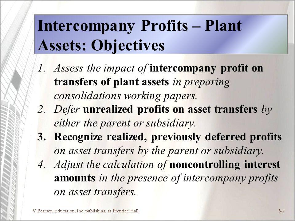 © Pearson Education, Inc. publishing as Prentice Hall6-2 Intercompany Profits – Plant Assets: Objectives 1.Assess the impact of intercompany profit on