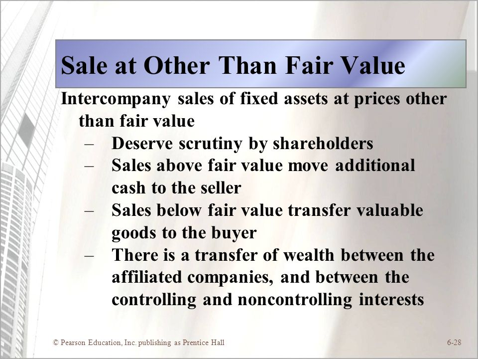 © Pearson Education, Inc. publishing as Prentice Hall6-28 Sale at Other Than Fair Value Intercompany sales of fixed assets at prices other than fair v