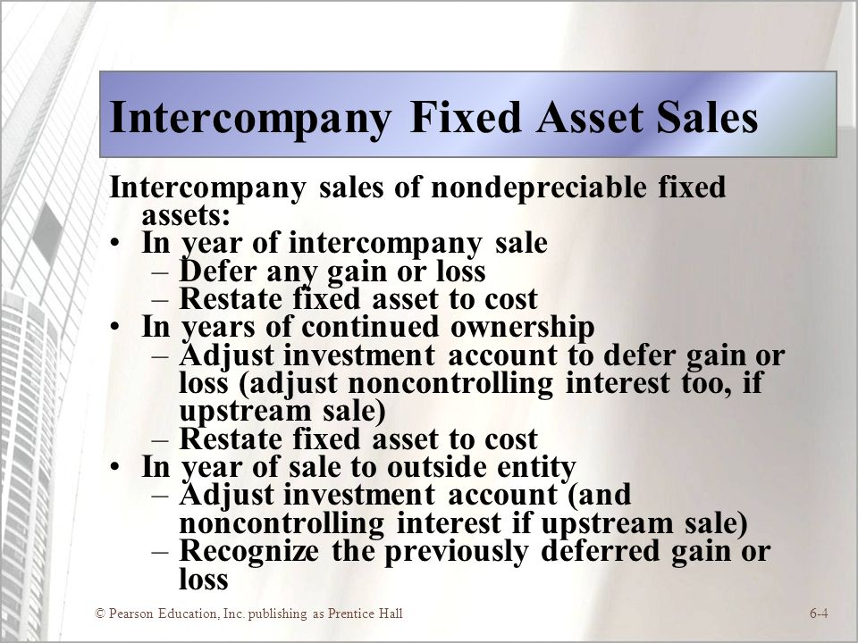 © Pearson Education, Inc. publishing as Prentice Hall6-4 Intercompany Fixed Asset Sales Intercompany sales of nondepreciable fixed assets: In year of