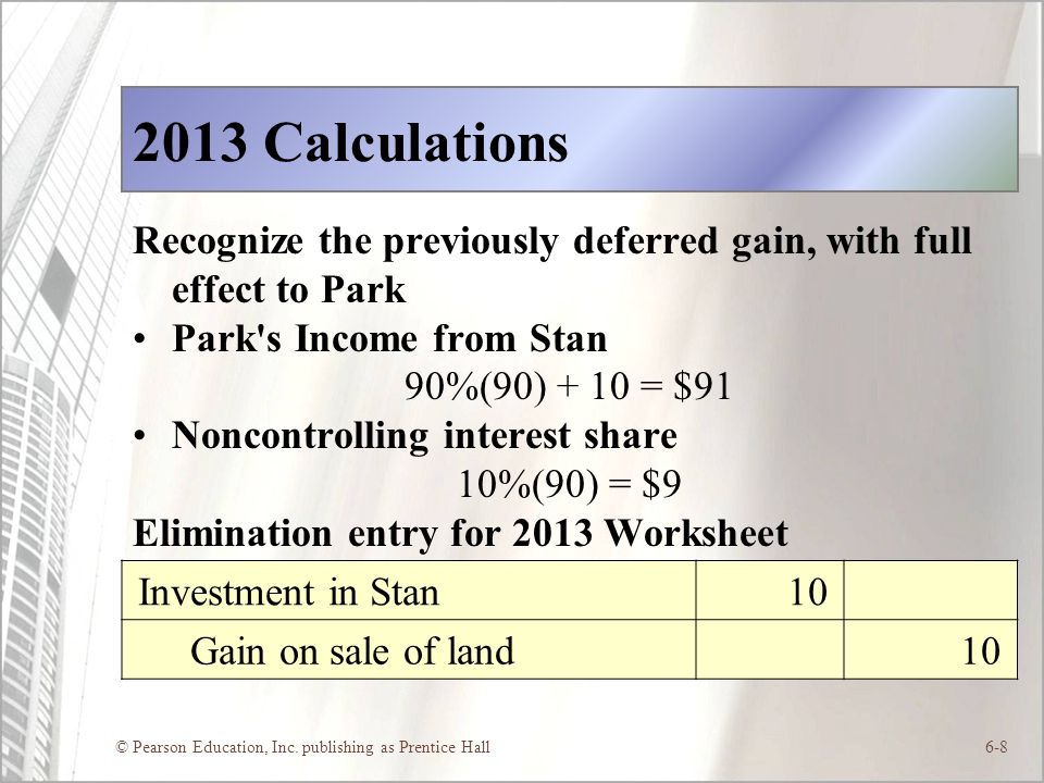 © Pearson Education, Inc. publishing as Prentice Hall6-8 2013 Calculations Recognize the previously deferred gain, with full effect to Park Park's Inc