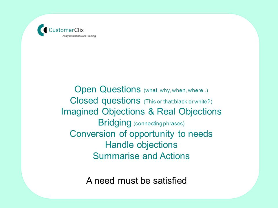 Making the sale: Techniques for non-sales people by Tom Crosby FISMM Open Questions (what, why, when, where..) Closed questions (This or that;black or white ) Imagined Objections & Real Objections Bridging (connecting phrases) Conversion of opportunity to needs Handle objections Summarise and Actions A need must be satisfied