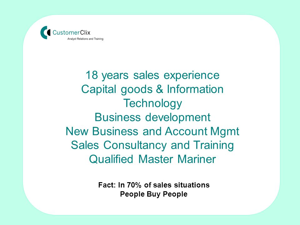 Making the sale: Techniques for non-sales people by Tom Crosby FISMM 18 years sales experience Capital goods & Information Technology Business development New Business and Account Mgmt Sales Consultancy and Training Qualified Master Mariner Fact: In 70% of sales situations People Buy People