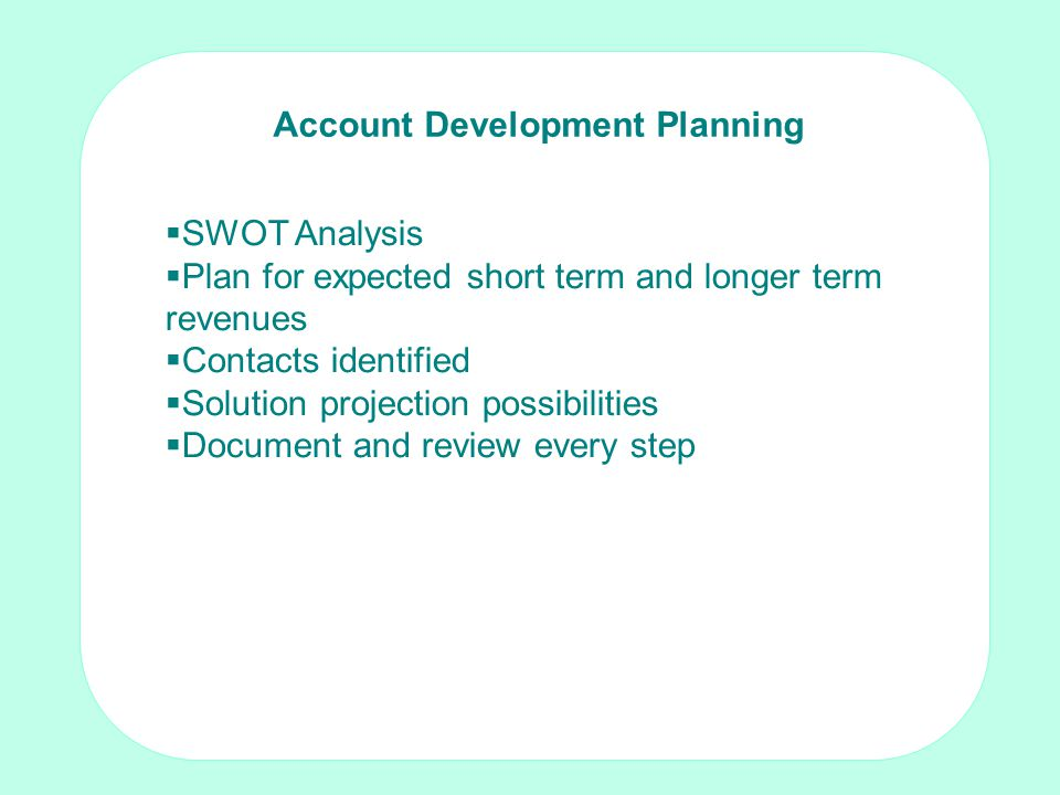 Making the sale: Techniques for non-sales people by Tom Crosby FISMM Account Development Planning SWOT Analysis Plan for expected short term and longer term revenues Contacts identified Solution projection possibilities Document and review every step