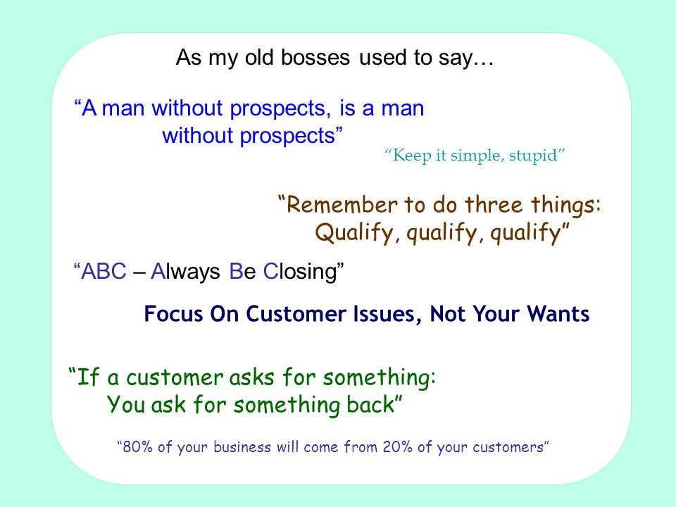 Making the sale: Techniques for non-sales people by Tom Crosby FISMM A man without prospects, is a man without prospects Remember to do three things: Qualify, qualify, qualify ABC – Always Be Closing Focus On Customer Issues, Not Your Wants If a customer asks for something: You ask for something back As my old bosses used to say… 80% of your business will come from 20% of your customers Keep it simple, stupid