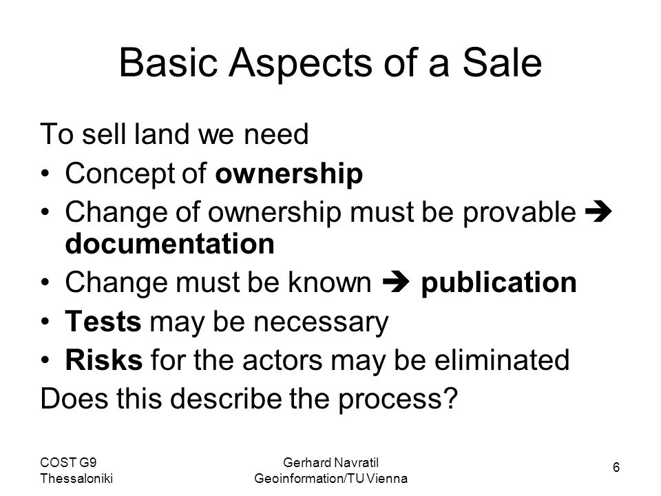 6 COST G9 Thessaloniki Gerhard Navratil Geoinformation/TU Vienna Basic Aspects of a Sale To sell land we need Concept of ownership Change of ownership