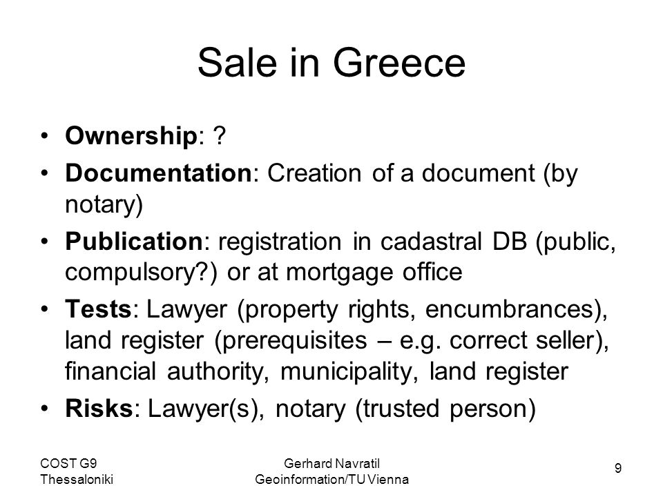9 COST G9 Thessaloniki Gerhard Navratil Geoinformation/TU Vienna Sale in Greece Ownership: ? Documentation: Creation of a document (by notary) Publica