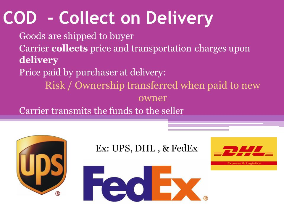 COD - Collect on Delivery Goods are shipped to buyer Carrier collects price and transportation charges upon delivery Price paid by purchaser at delivery: Risk / Ownership transferred when paid to new owner Carrier transmits the funds to the seller Ex: UPS, DHL, & FedEx
