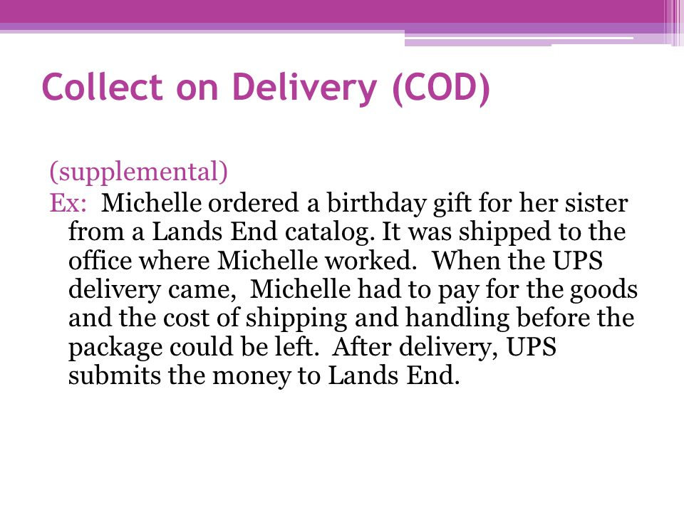 Collect on Delivery (COD) (supplemental) Ex: Michelle ordered a birthday gift for her sister from a Lands End catalog.