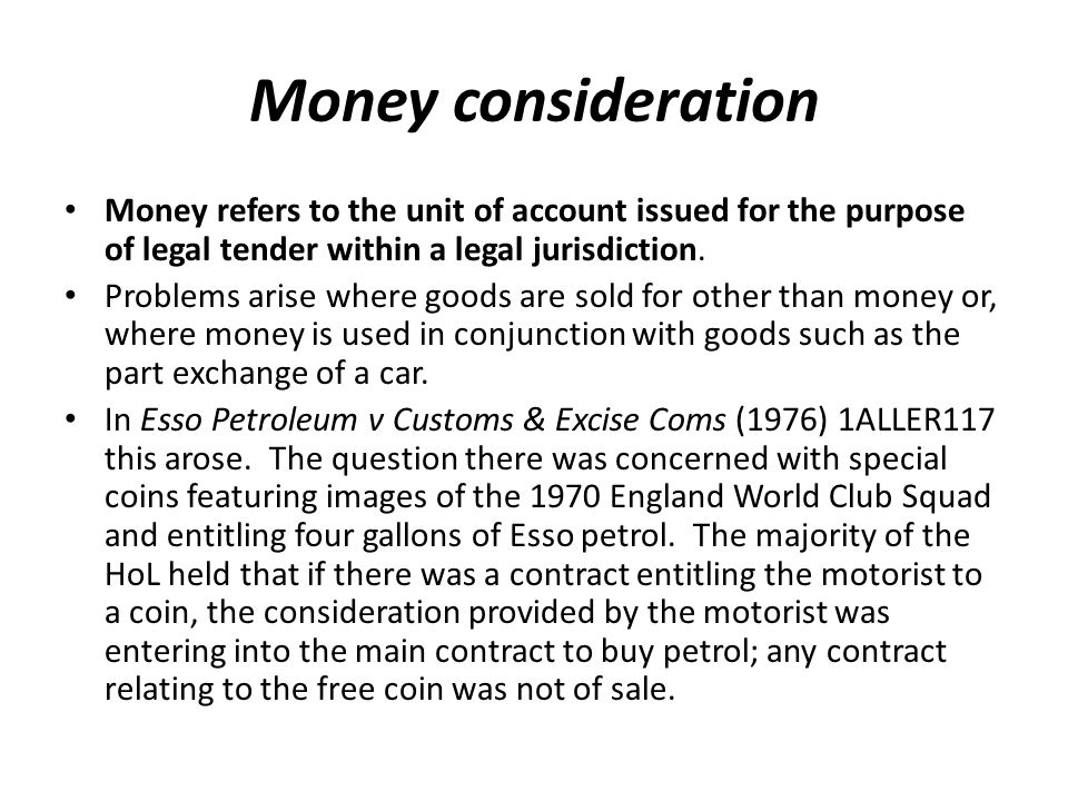 Money consideration Money refers to the unit of account issued for the purpose of legal tender within a legal jurisdiction.