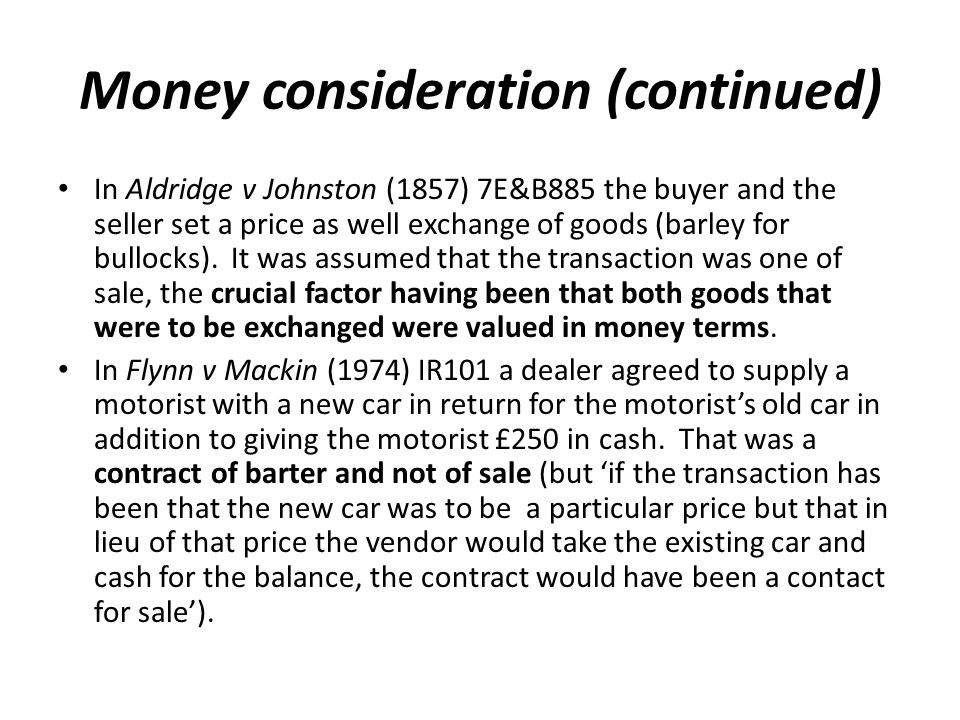 Money consideration (continued) In Aldridge v Johnston (1857) 7E&B885 the buyer and the seller set a price as well exchange of goods (barley for bullocks).