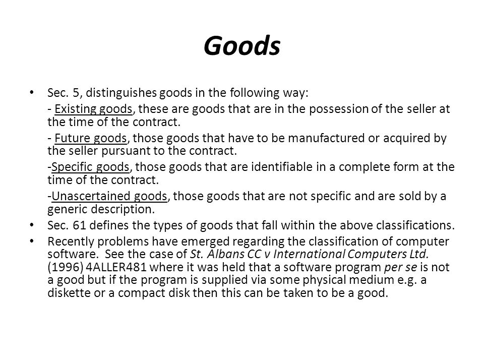 Goods Sec. 5, distinguishes goods in the following way: - Existing goods, these are goods that are in the possession of the seller at the time of the