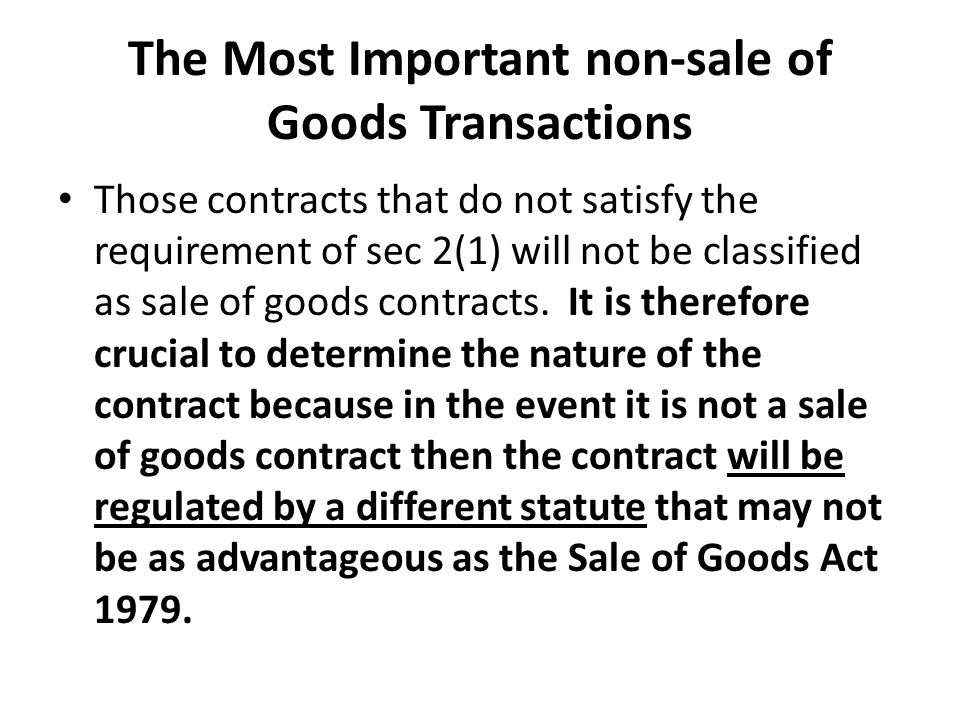The Most Important non-sale of Goods Transactions Those contracts that do not satisfy the requirement of sec 2(1) will not be classified as sale of goods contracts.