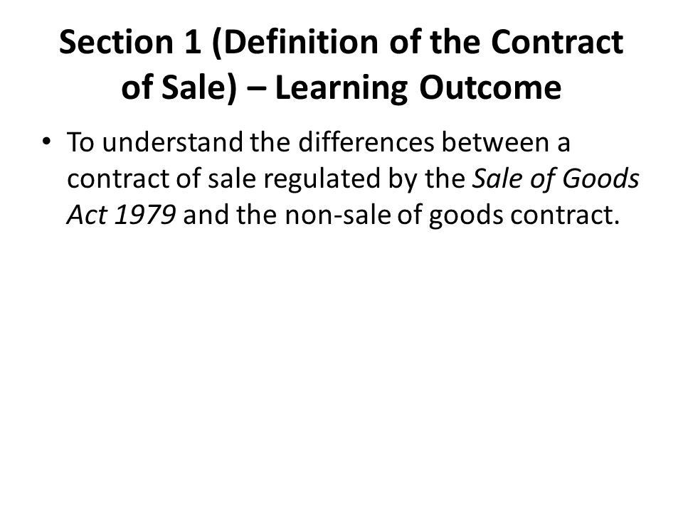 Section 1 (Definition of the Contract of Sale) – Learning Outcome To understand the differences between a contract of sale regulated by the Sale of Goods Act 1979 and the non-sale of goods contract.