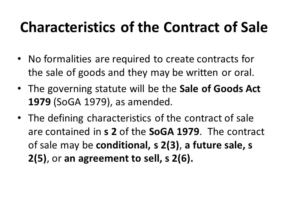 Characteristics of the Contract of Sale No formalities are required to create contracts for the sale of goods and they may be written or oral.