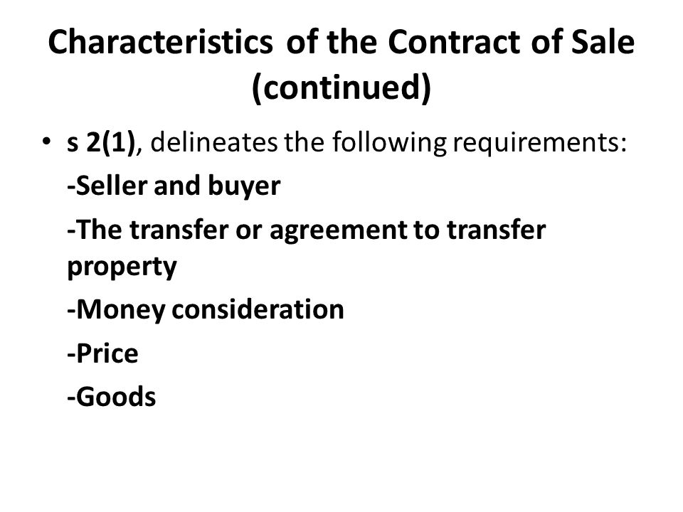 Characteristics of the Contract of Sale (continued) s 2(1), delineates the following requirements: -Seller and buyer -The transfer or agreement to transfer property -Money consideration -Price -Goods