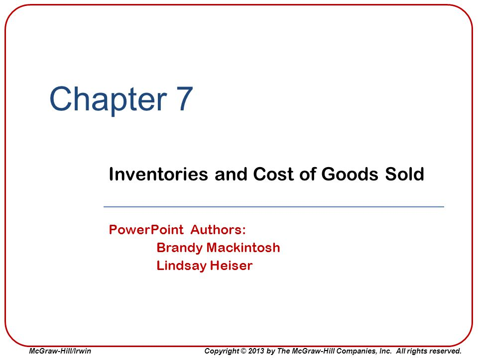 McGraw-Hill/IrwinCopyright © 2013 by The McGraw-Hill Companies, Inc. All rights reserved. Chapter 7 Inventories and Cost of Goods Sold PowerPoint Auth
