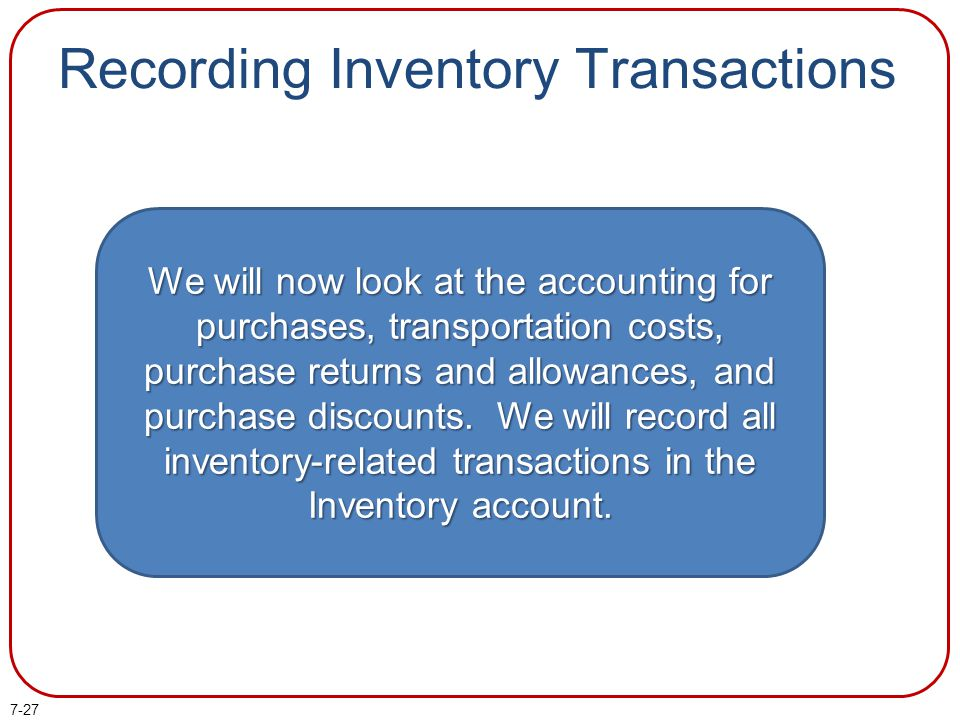 7-27 Recording Inventory Transactions We will now look at the accounting for purchases, transportation costs, purchase returns and allowances, and purchase discounts.