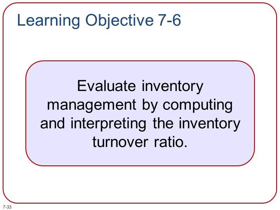 7-33 Learning Objective 7-6 Evaluate inventory management by computing and interpreting the inventory turnover ratio.