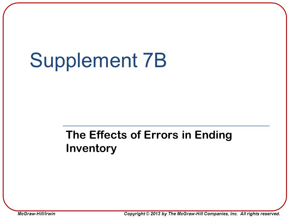 McGraw-Hill/IrwinCopyright © 2013 by The McGraw-Hill Companies, Inc. All rights reserved. Supplement 7B The Effects of Errors in Ending Inventory