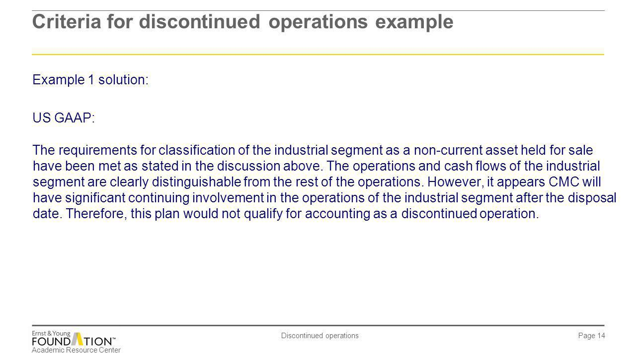 Academic Resource Center Discontinued operations Page 14 Example 1 solution: US GAAP: The requirements for classification of the industrial segment as