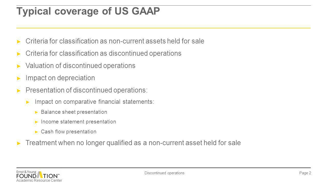 Academic Resource Center Discontinued operations Page 2 Typical coverage of US GAAP Criteria for classification as non-current assets held for sale Cr