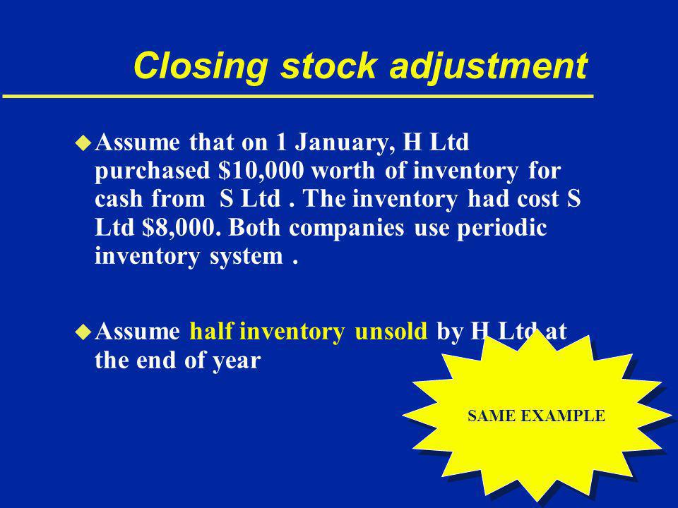 Closing stock adjustment u Assume that on 1 January, H Ltd purchased $10,000 worth of inventory for cash from S Ltd.