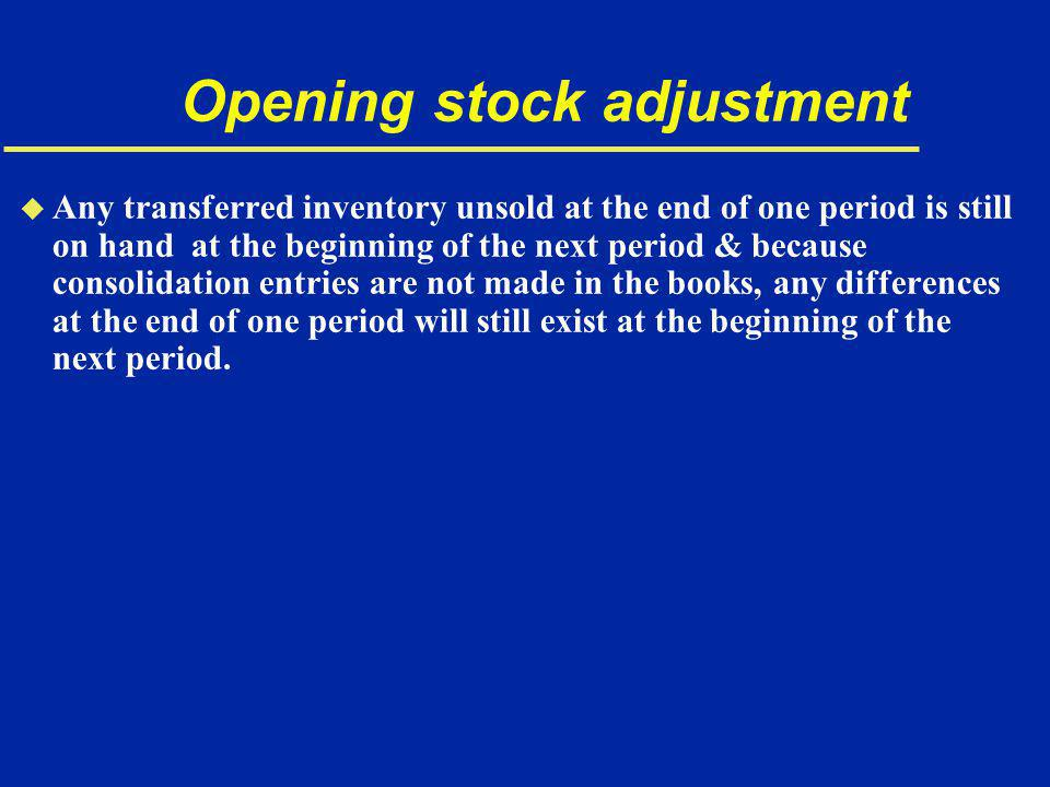 Opening stock adjustment u Any transferred inventory unsold at the end of one period is still on hand at the beginning of the next period & because consolidation entries are not made in the books, any differences at the end of one period will still exist at the beginning of the next period.