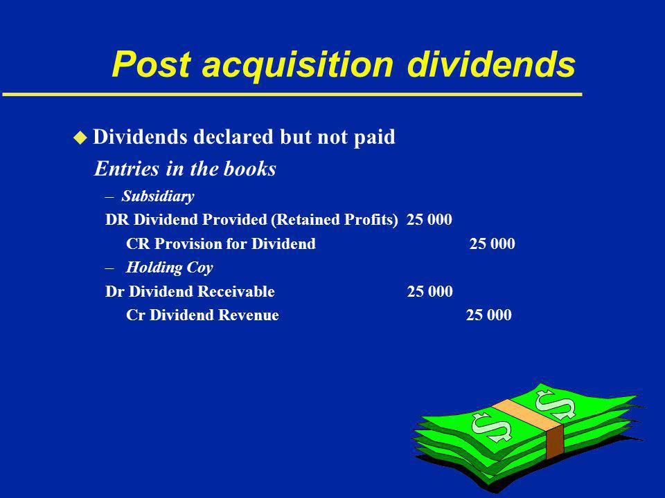 Post acquisition dividends u Dividends declared but not paid Entries in the books –Subsidiary DR Dividend Provided (Retained Profits) 25 000 CR Provision for Dividend 25 000 – Holding Coy Dr Dividend Receivable 25 000 Cr Dividend Revenue 25 000