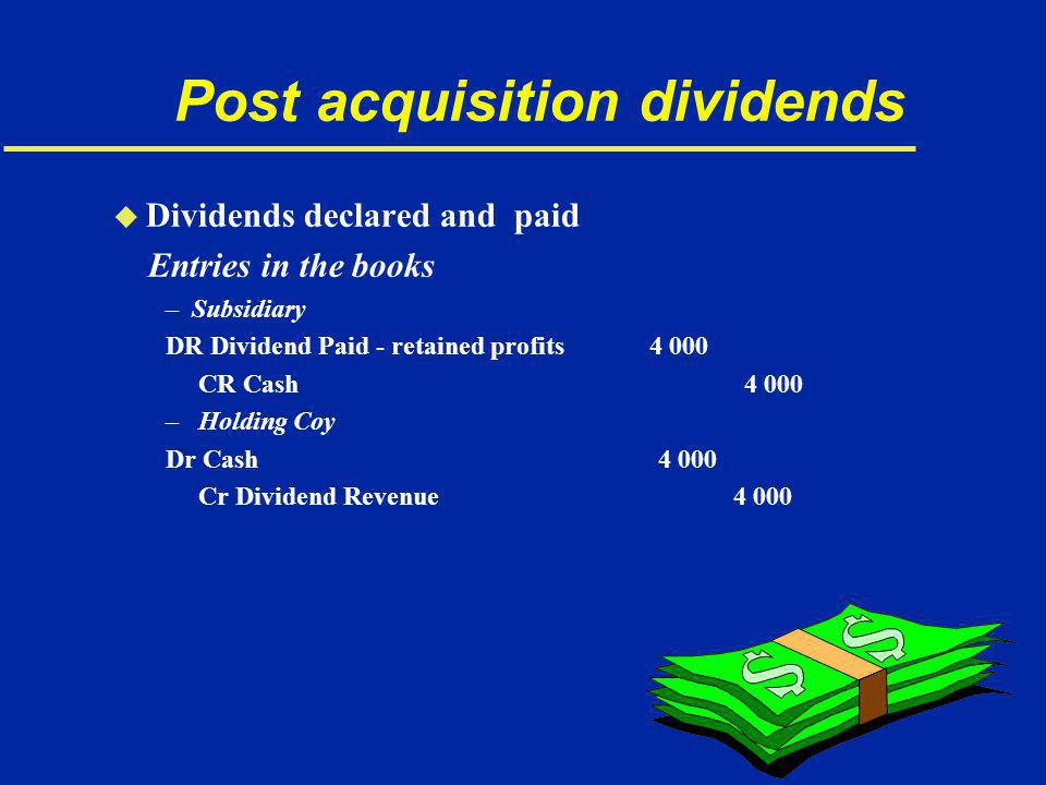 Post acquisition dividends u Dividends declared and paid Entries in the books –Subsidiary DR Dividend Paid - retained profits 4 000 CR Cash 4 000 – Holding Coy Dr Cash 4 000 Cr Dividend Revenue 4 000