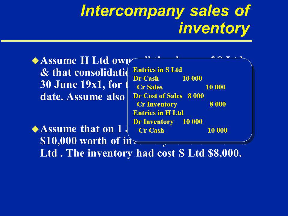 Intercompany sales of inventory u Assume H Ltd owns all the shares of S Ltd & that consolidation is being carried out on 30 June 19x1, for the year ended on that date.