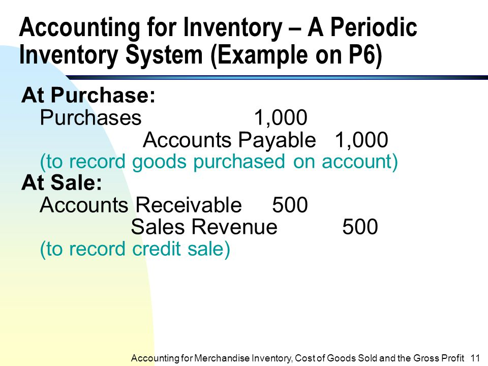 Perpetual Inventory System (contd.) n The cost of goods sold (CGS) account is used to record the CGS of a sale. n Therefore, the CGS is known at all t