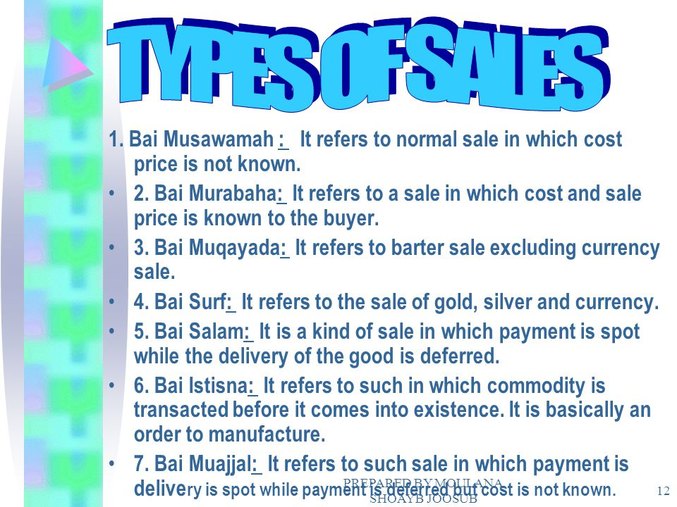 PREPARED BY MOULANA SHOAYB JOOSUB 12 1. Bai Musawamah : It refers to normal sale in which cost price is not known. 2. Bai Murabaha: It refers to a sal
