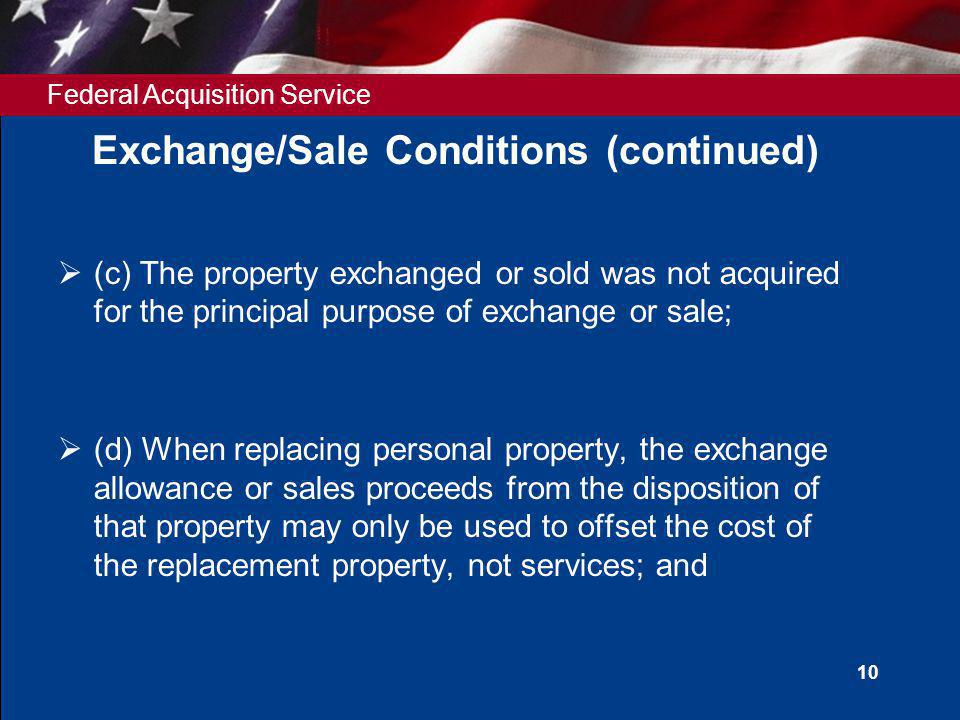 Federal Acquisition Service 10 Exchange/Sale Conditions (continued) (c) The property exchanged or sold was not acquired for the principal purpose of exchange or sale; (d) When replacing personal property, the exchange allowance or sales proceeds from the disposition of that property may only be used to offset the cost of the replacement property, not services; and