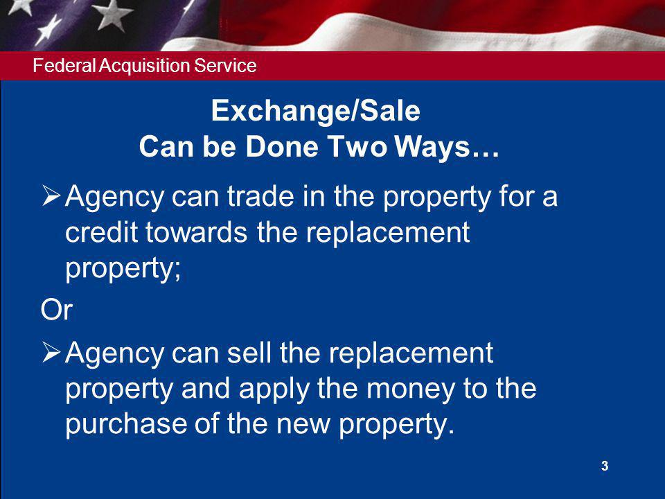Federal Acquisition Service 3 Exchange/Sale Can be Done Two Ways… Agency can trade in the property for a credit towards the replacement property; Or Agency can sell the replacement property and apply the money to the purchase of the new property.