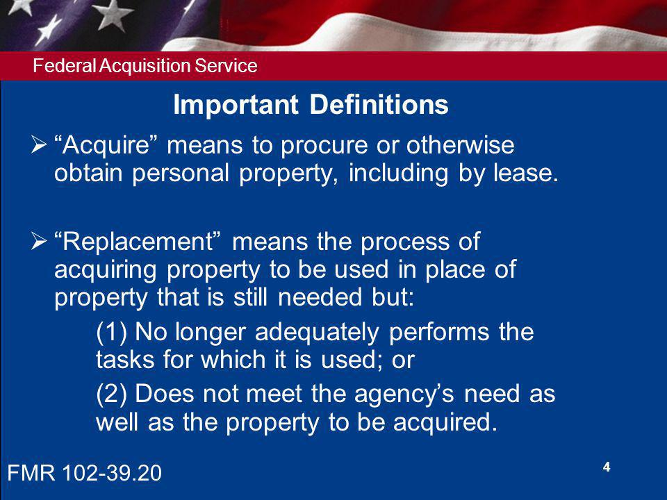 Federal Acquisition Service 4 Important Definitions Acquire means to procure or otherwise obtain personal property, including by lease.