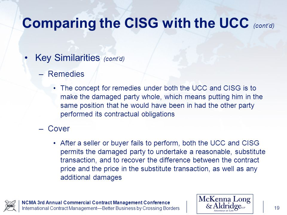 NCMA 3rd Annual Commercial Contract Management Conference International Contract ManagementBetter Business by Crossing Borders 19 Comparing the CISG with the UCC (contd) Key Similarities (contd) –Remedies The concept for remedies under both the UCC and CISG is to make the damaged party whole, which means putting him in the same position that he would have been in had the other party performed its contractual obligations –Cover After a seller or buyer fails to perform, both the UCC and CISG permits the damaged party to undertake a reasonable, substitute transaction, and to recover the difference between the contract price and the price in the substitute transaction, as well as any additional damages
