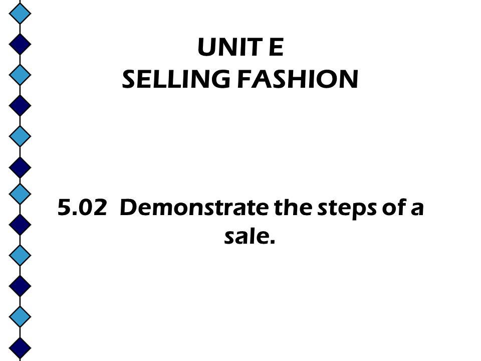UNIT E SELLING FASHION 5.02 Demonstrate the steps of a sale.
