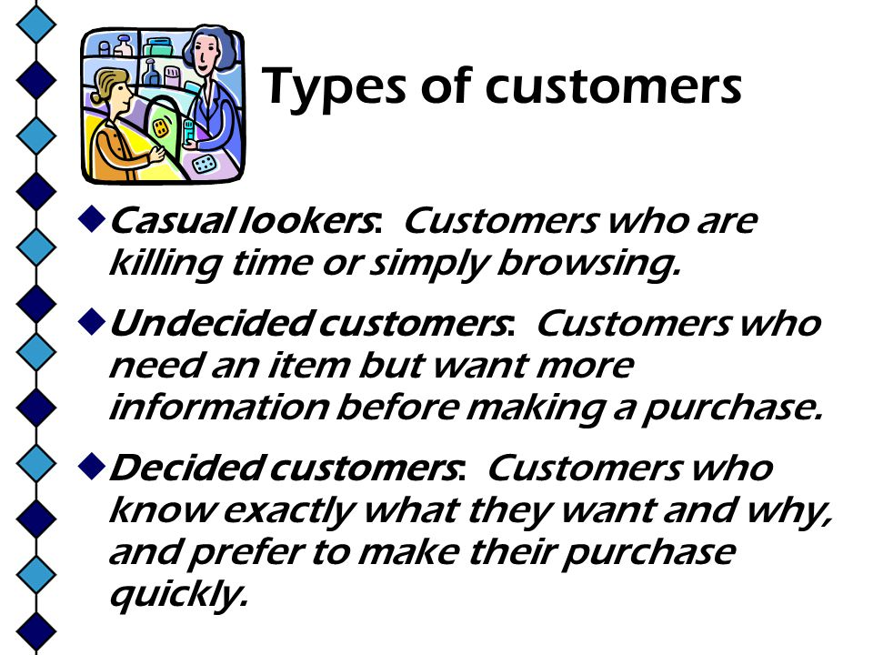 Types of customers Casual lookers: Customers who are killing time or simply browsing. Undecided customers: Customers who need an item but want more in