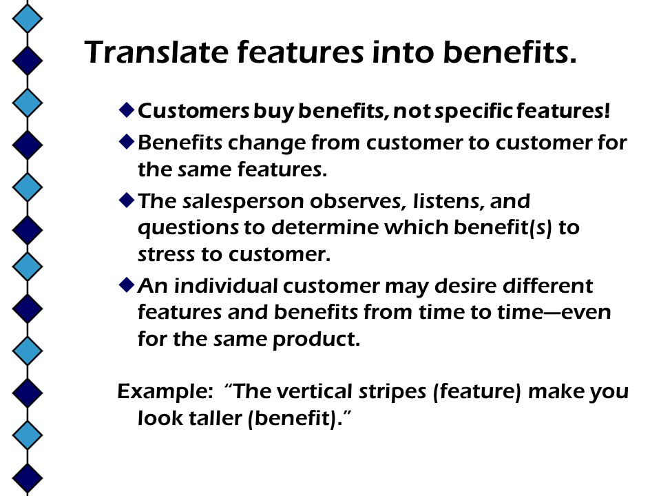 Translate features into benefits. Customers buy benefits, not specific features! Benefits change from customer to customer for the same features. The