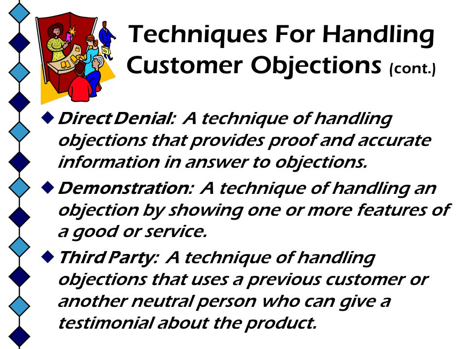 Techniques For Handling Customer Objections (cont.) Direct Denial: A technique of handling objections that provides proof and accurate information in