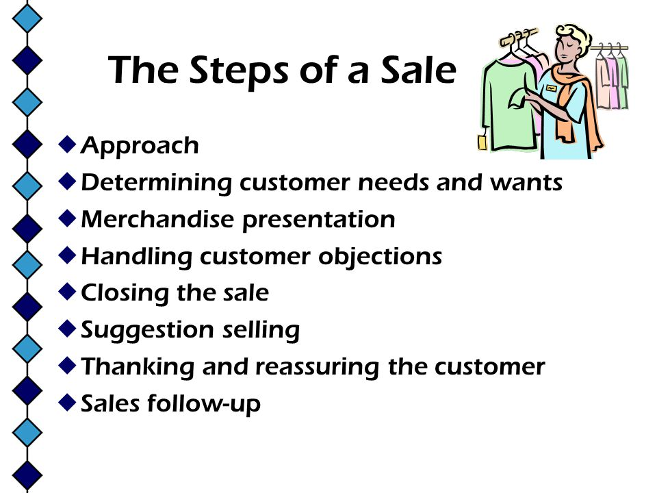 The Steps of a Sale Approach Determining customer needs and wants Merchandise presentation Handling customer objections Closing the sale Suggestion se