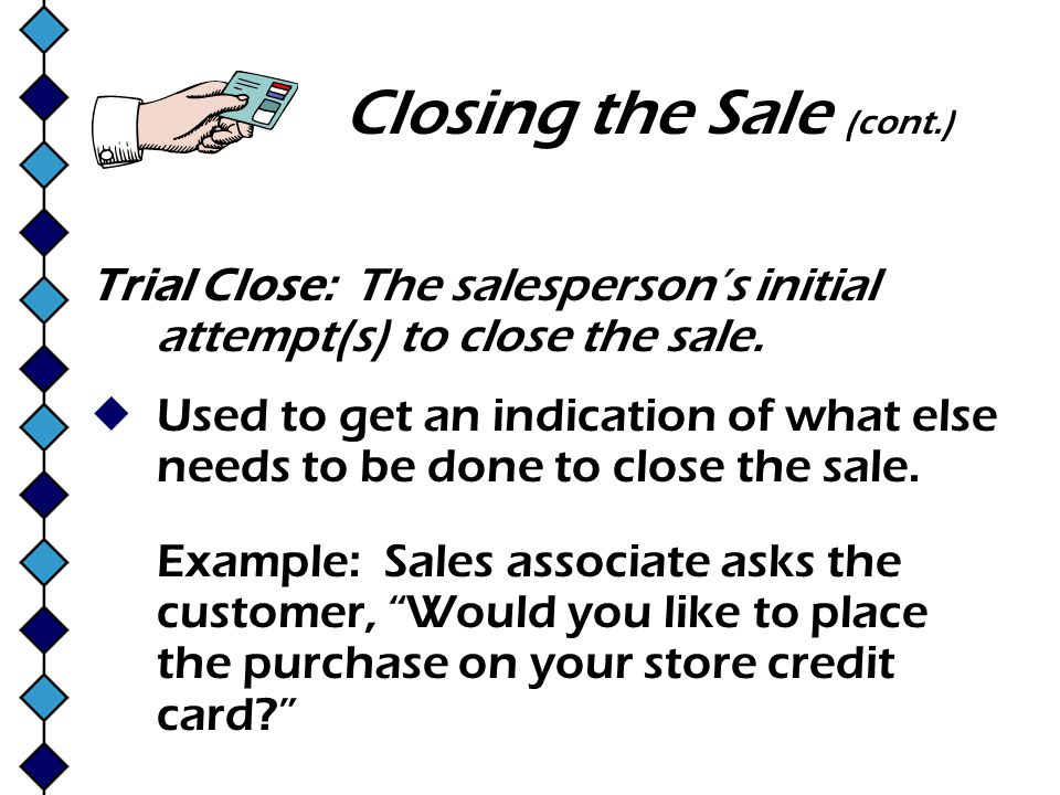 Closing the Sale (cont.) Trial Close: The salespersons initial attempt(s) to close the sale. Used to get an indication of what else needs to be done t