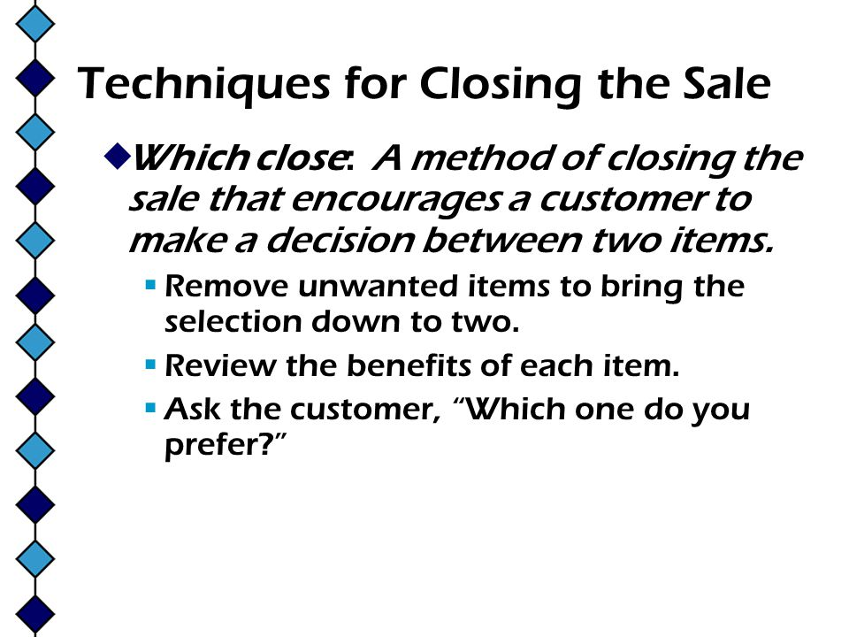 Techniques for Closing the Sale Which close: A method of closing the sale that encourages a customer to make a decision between two items. Remove unwa