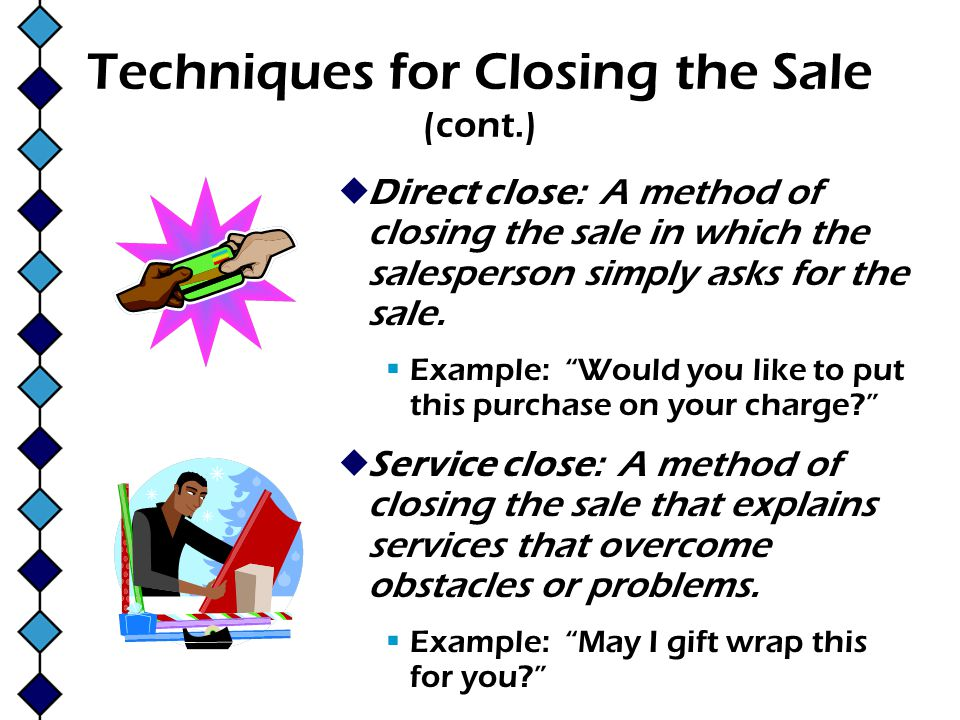 Techniques for Closing the Sale (cont.) Direct close: A method of closing the sale in which the salesperson simply asks for the sale. Example: Would y