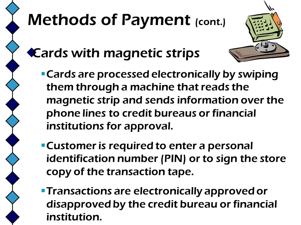 Methods of Payment (cont.) Cards with magnetic strips Cards are processed electronically by swiping them through a machine that reads the magnetic str