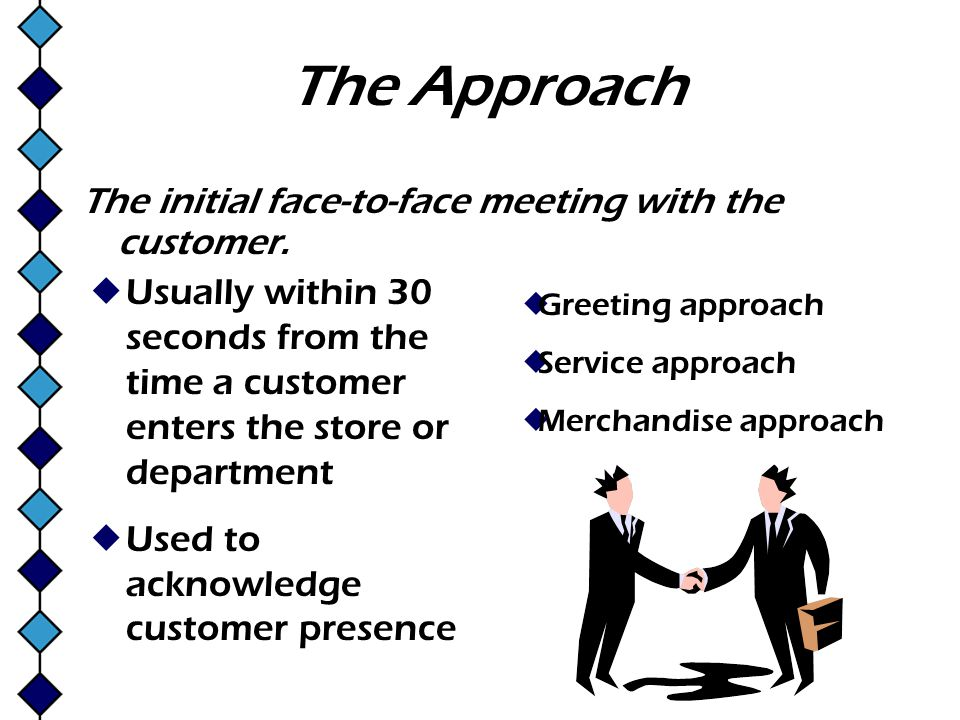 The Approach The initial face-to-face meeting with the customer. Usually within 30 seconds from the time a customer enters the store or department Use