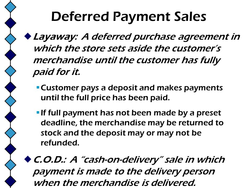 Deferred Payment Sales Layaway: A deferred purchase agreement in which the store sets aside the customers merchandise until the customer has fully pai