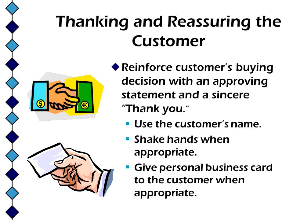 Thanking and Reassuring the Customer Reinforce customers buying decision with an approving statement and a sincere Thank you. Use the customers name.