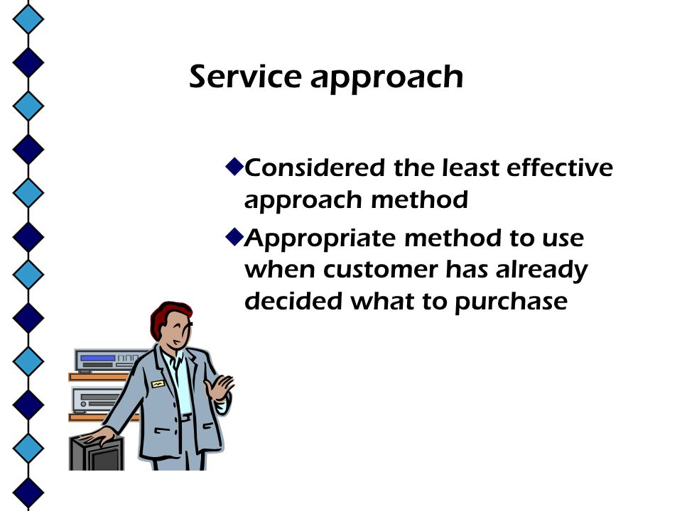 Service approach Considered the least effective approach method Appropriate method to use when customer has already decided what to purchase