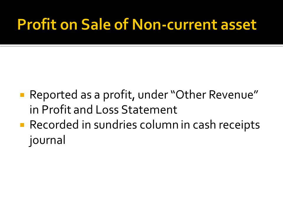 Reported as a profit, under Other Revenue in Profit and Loss Statement Recorded in sundries column in cash receipts journal